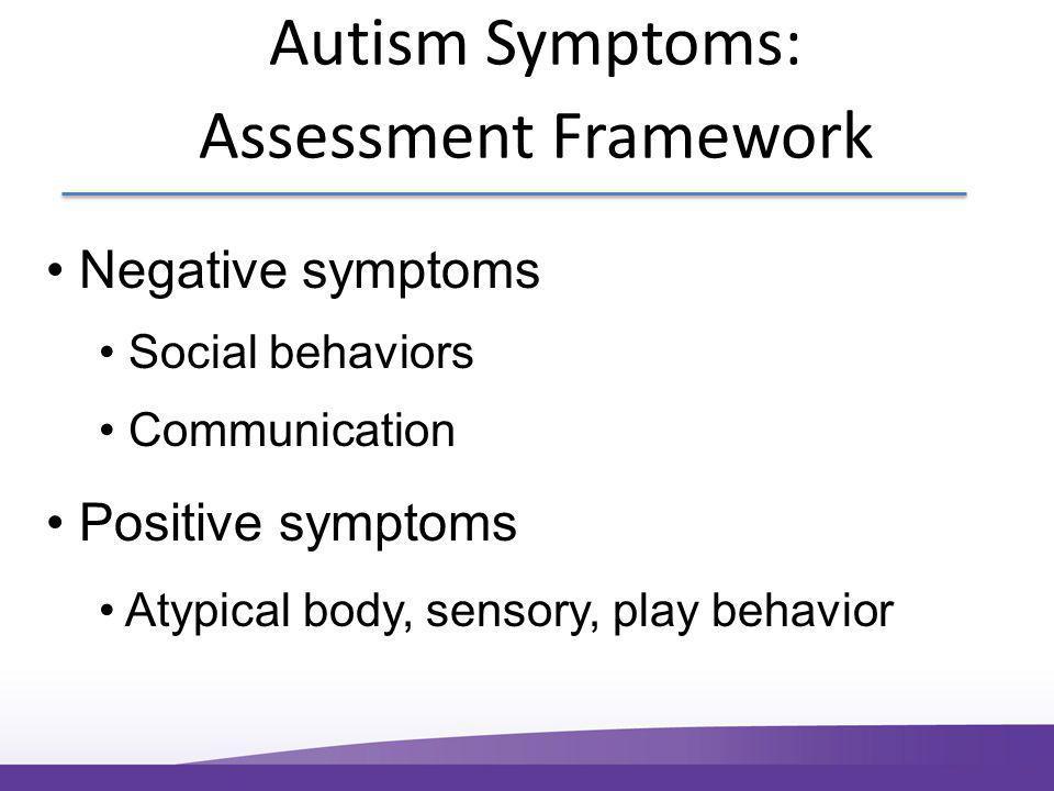 Autism Symptoms: Assessment Framework Negative symptoms Social behaviors Communication Positive symptoms Atypical body, sensory, play behavior