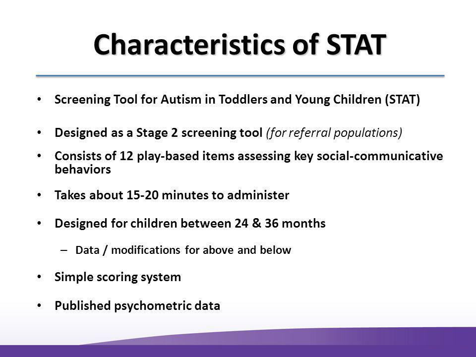 Characteristics of STAT Screening Tool for Autism in Toddlers and Young Children (STAT) Designed as a Stage 2 screening tool (for referral populations) Consists of 12 play-based items assessing key social-communicative behaviors Takes about 15-20 minutes to administer Designed for children between 24 & 36 months – Data / modifications for above and below Simple scoring system Published psychometric data