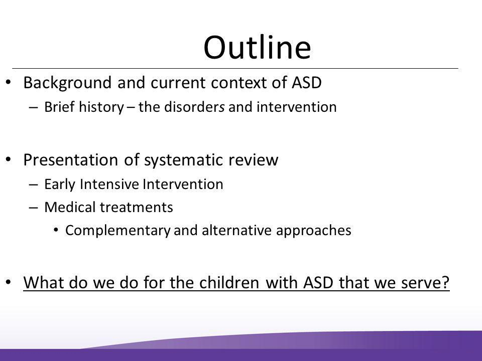 Outline Background and current context of ASD – Brief history – the disorders and intervention Presentation of systematic review – Early Intensive Intervention – Medical treatments Complementary and alternative approaches What do we do for the children with ASD that we serve