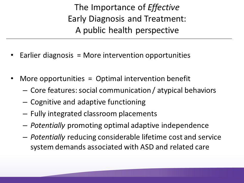 The Importance of Effective Early Diagnosis and Treatment: A public health perspective Earlier diagnosis = More intervention opportunities More opportunities = Optimal intervention benefit – Core features: social communication / atypical behaviors – Cognitive and adaptive functioning – Fully integrated classroom placements – Potentially promoting optimal adaptive independence – Potentially reducing considerable lifetime cost and service system demands associated with ASD and related care
