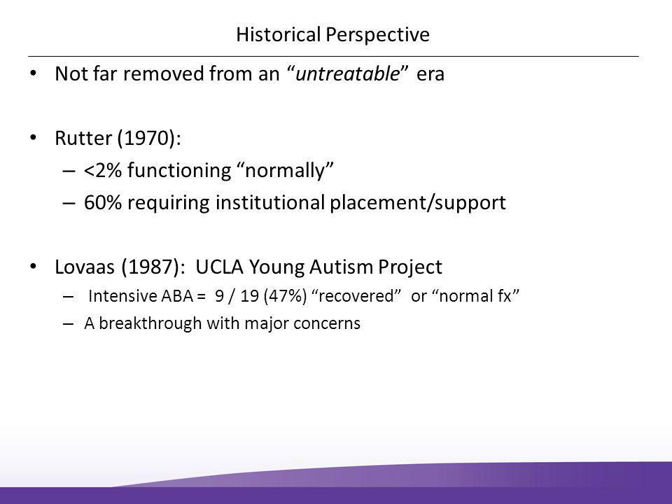Historical Perspective Not far removed from an untreatable era Rutter (1970): – <2% functioning normally – 60% requiring institutional placement/support Lovaas (1987): UCLA Young Autism Project – Intensive ABA = 9 / 19 (47%) recovered or normal fx – A breakthrough with major concerns