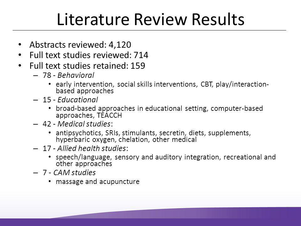 Literature Review Results Abstracts reviewed: 4,120 Full text studies reviewed: 714 Full text studies retained: 159 – 78 - Behavioral early intervention, social skills interventions, CBT, play/interaction- based approaches – 15 - Educational broad-based approaches in educational setting, computer-based approaches, TEACCH – 42 - Medical studies: antipsychotics, SRIs, stimulants, secretin, diets, supplements, hyperbaric oxygen, chelation, other medical – 17 - Allied health studies: speech/language, sensory and auditory integration, recreational and other approaches – 7 - CAM studies massage and acupuncture