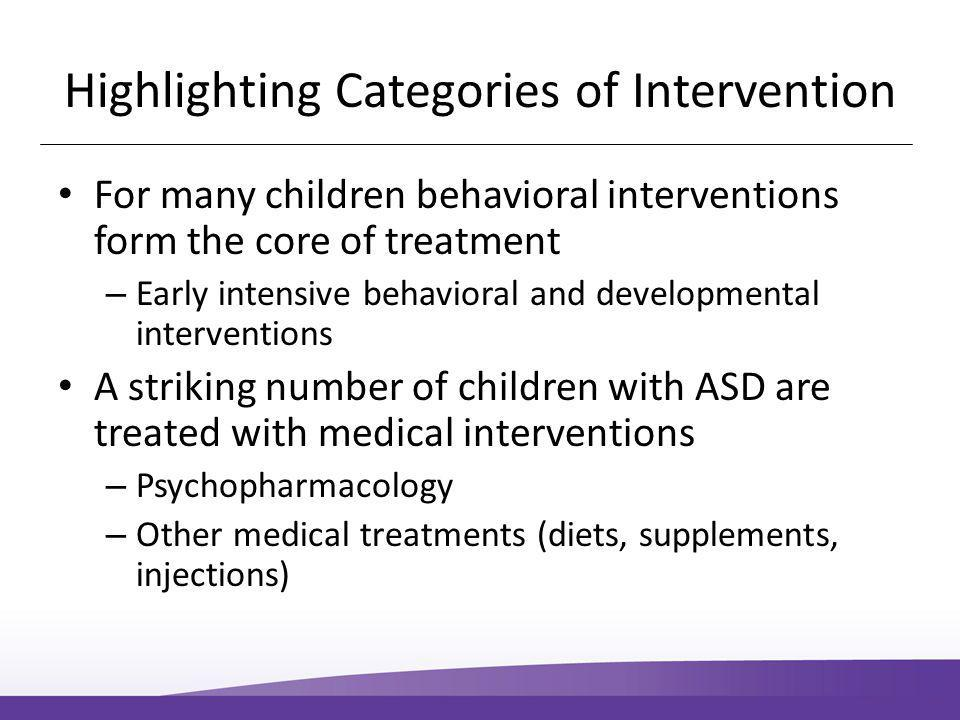 Highlighting Categories of Intervention For many children behavioral interventions form the core of treatment – Early intensive behavioral and developmental interventions A striking number of children with ASD are treated with medical interventions – Psychopharmacology – Other medical treatments (diets, supplements, injections)