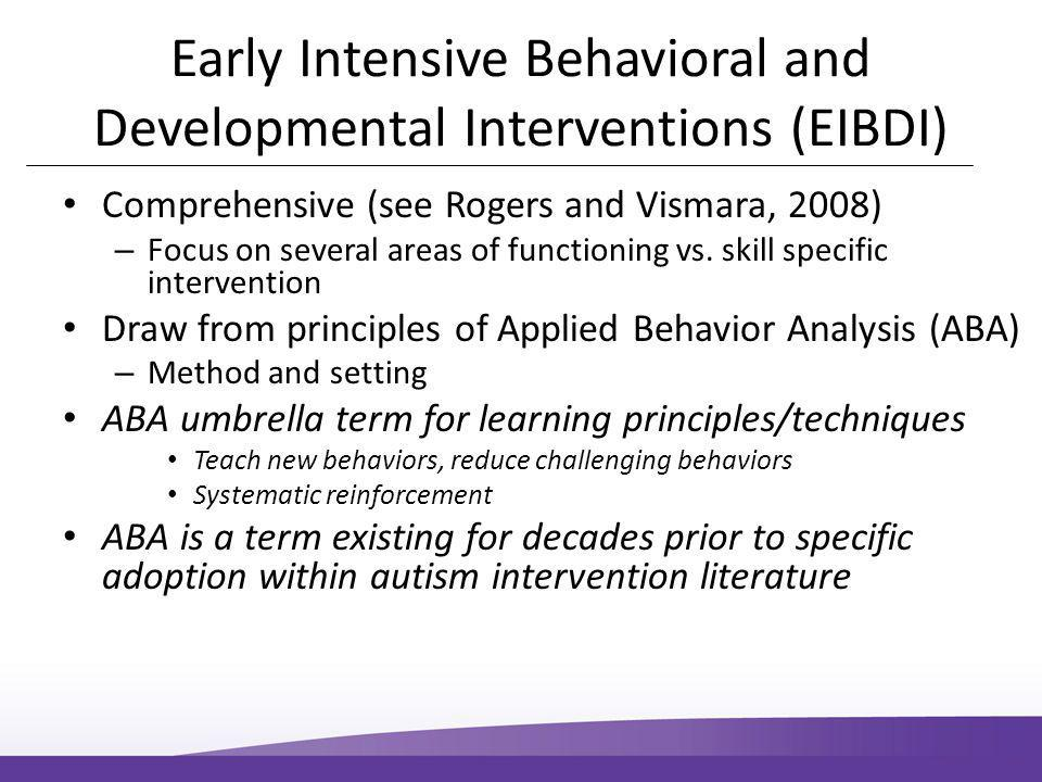 Early Intensive Behavioral and Developmental Interventions (EIBDI) Comprehensive (see Rogers and Vismara, 2008) – Focus on several areas of functioning vs.