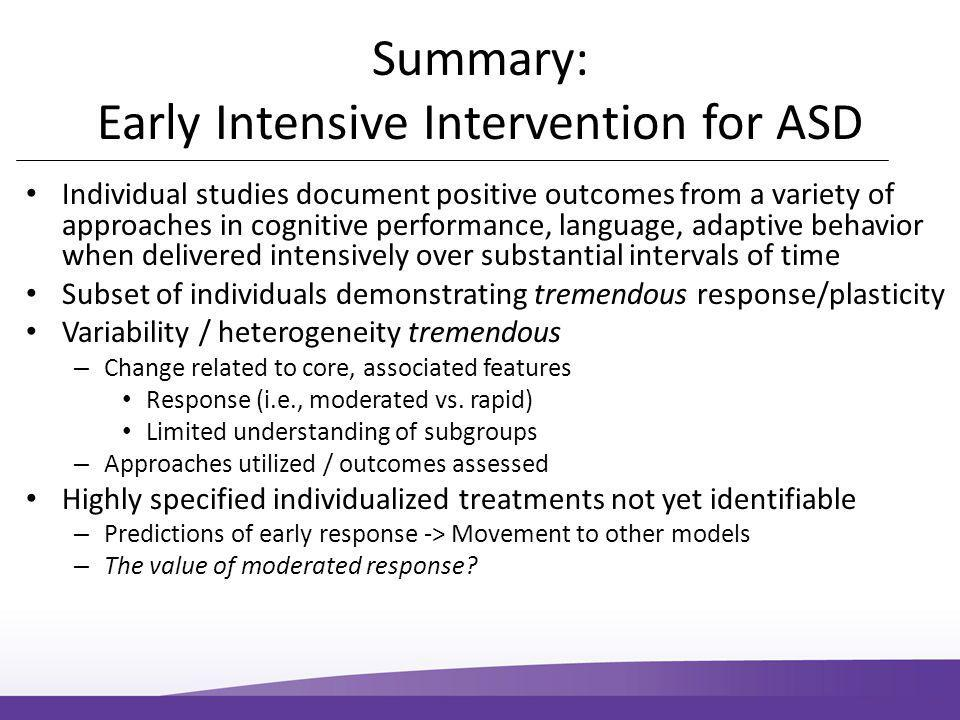 Summary: Early Intensive Intervention for ASD Individual studies document positive outcomes from a variety of approaches in cognitive performance, language, adaptive behavior when delivered intensively over substantial intervals of time Subset of individuals demonstrating tremendous response/plasticity Variability / heterogeneity tremendous – Change related to core, associated features Response (i.e., moderated vs.