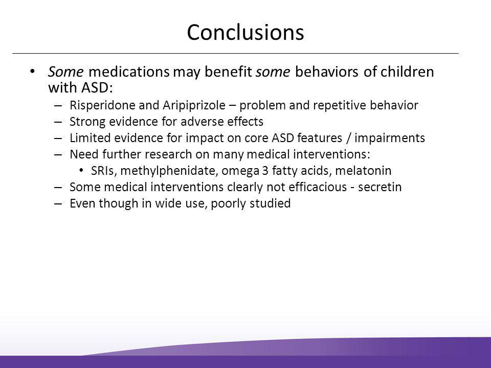 Conclusions Some medications may benefit some behaviors of children with ASD: – Risperidone and Aripiprizole – problem and repetitive behavior – Strong evidence for adverse effects – Limited evidence for impact on core ASD features / impairments – Need further research on many medical interventions: SRIs, methylphenidate, omega 3 fatty acids, melatonin – Some medical interventions clearly not efficacious - secretin – Even though in wide use, poorly studied