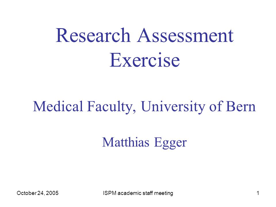 October 24, 2005ISPM academic staff meeting1 Research Assessment Exercise Medical Faculty, University of Bern Matthias Egger