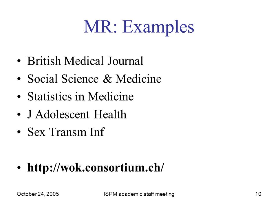 October 24, 2005ISPM academic staff meeting10 MR: Examples British Medical Journal Social Science & Medicine Statistics in Medicine J Adolescent Health Sex Transm Inf http://wok.consortium.ch/