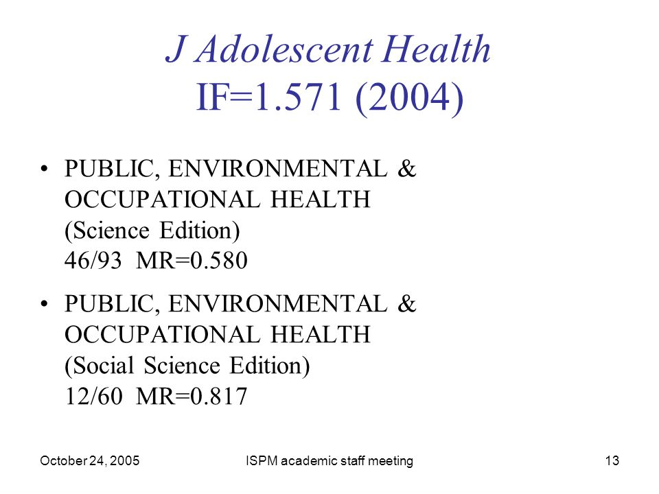 October 24, 2005ISPM academic staff meeting13 J Adolescent Health IF=1.571 (2004) PUBLIC, ENVIRONMENTAL & OCCUPATIONAL HEALTH (Science Edition) 46/93