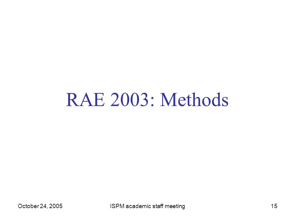 October 24, 2005ISPM academic staff meeting15 RAE 2003: Methods