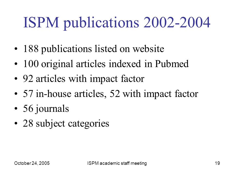 October 24, 2005ISPM academic staff meeting19 ISPM publications 2002-2004 188 publications listed on website 100 original articles indexed in Pubmed 9