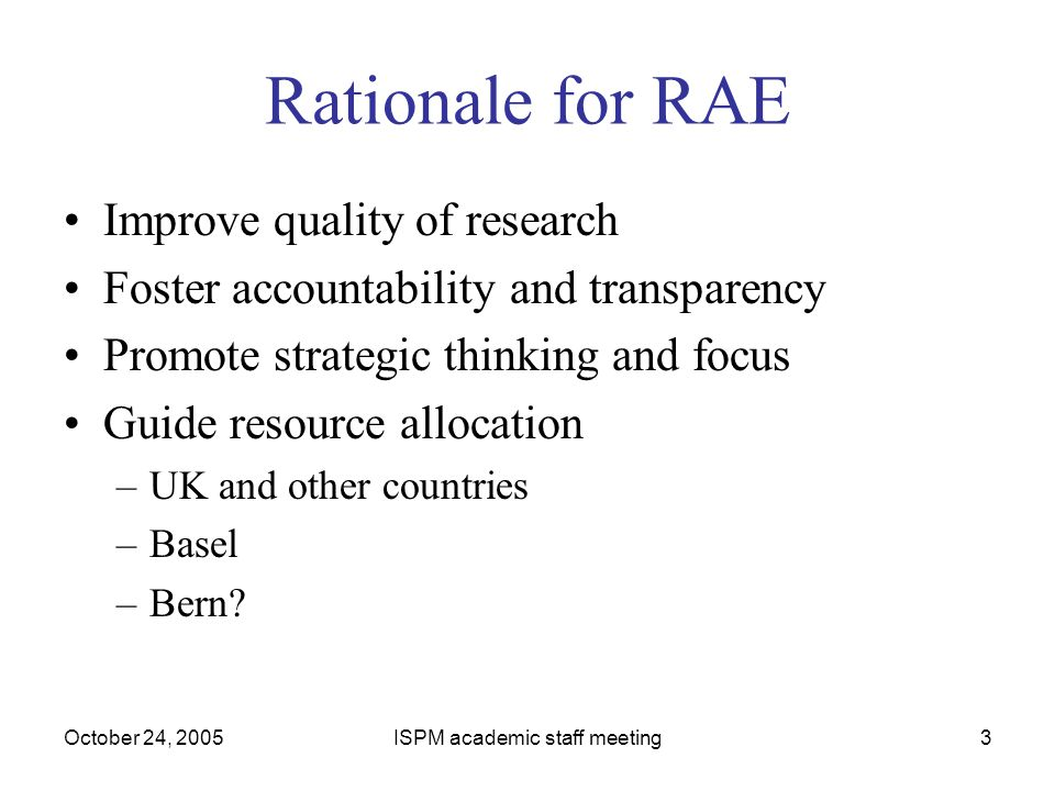 October 24, 2005ISPM academic staff meeting3 Rationale for RAE Improve quality of research Foster accountability and transparency Promote strategic th