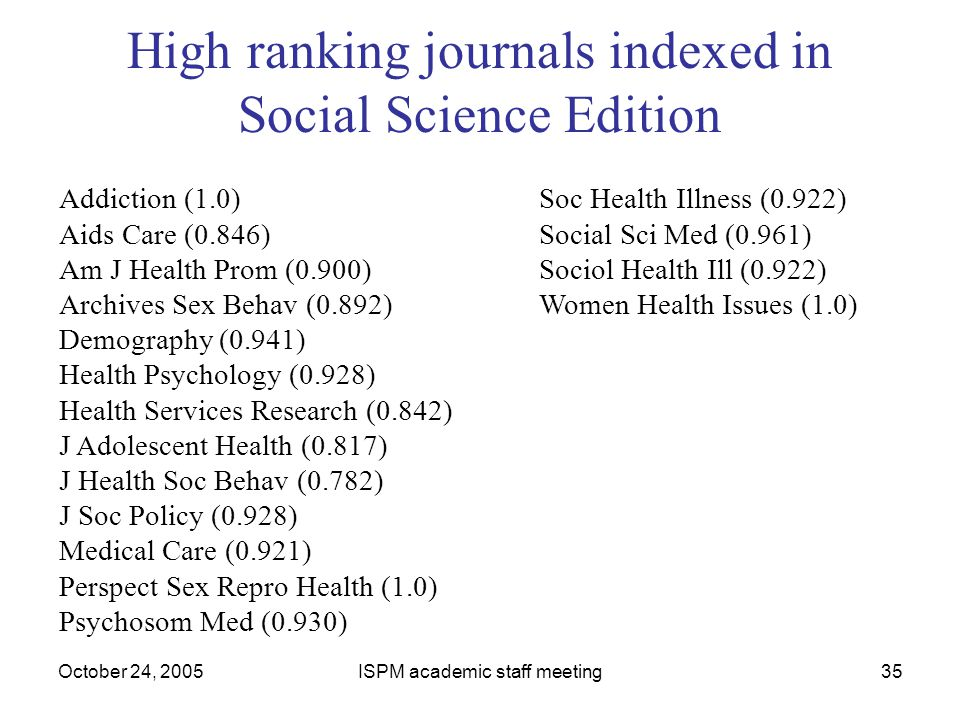 October 24, 2005ISPM academic staff meeting35 High ranking journals indexed in Social Science Edition Addiction (1.0) Soc Health Illness (0.922) Aids
