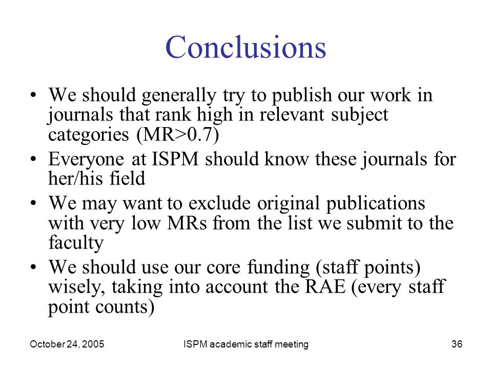 October 24, 2005ISPM academic staff meeting36 Conclusions We should generally try to publish our work in journals that rank high in relevant subject c