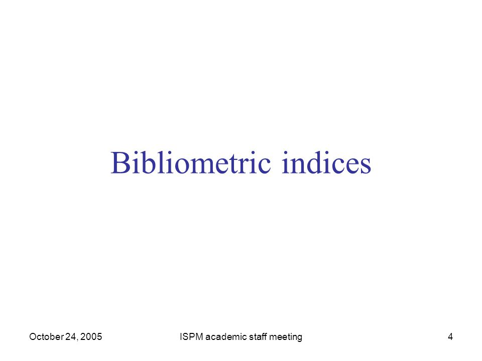 October 24, 2005ISPM academic staff meeting4 Bibliometric indices