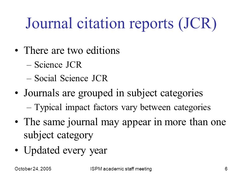 October 24, 2005ISPM academic staff meeting6 Journal citation reports (JCR) There are two editions –Science JCR –Social Science JCR Journals are group
