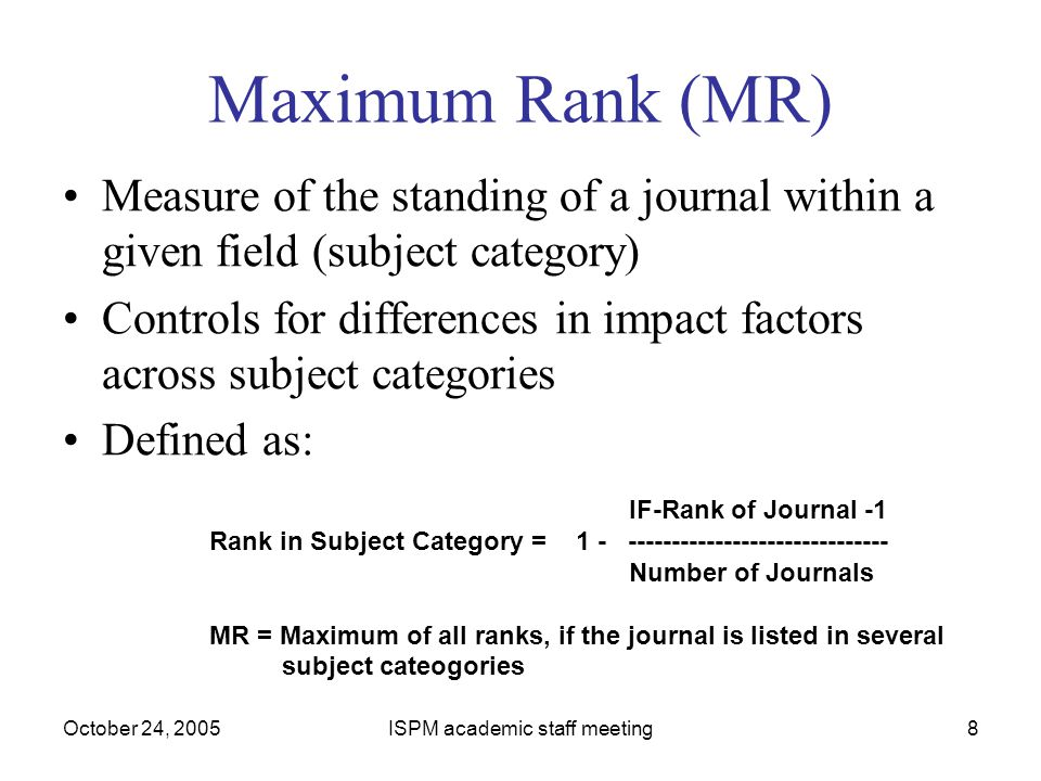 October 24, 2005ISPM academic staff meeting8 Maximum Rank (MR) Measure of the standing of a journal within a given field (subject category) Controls f
