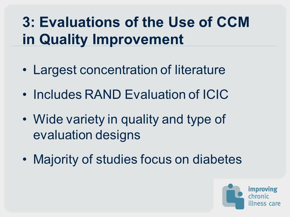 3: Evaluations of the Use of CCM in Quality Improvement Largest concentration of literature Includes RAND Evaluation of ICIC Wide variety in quality a