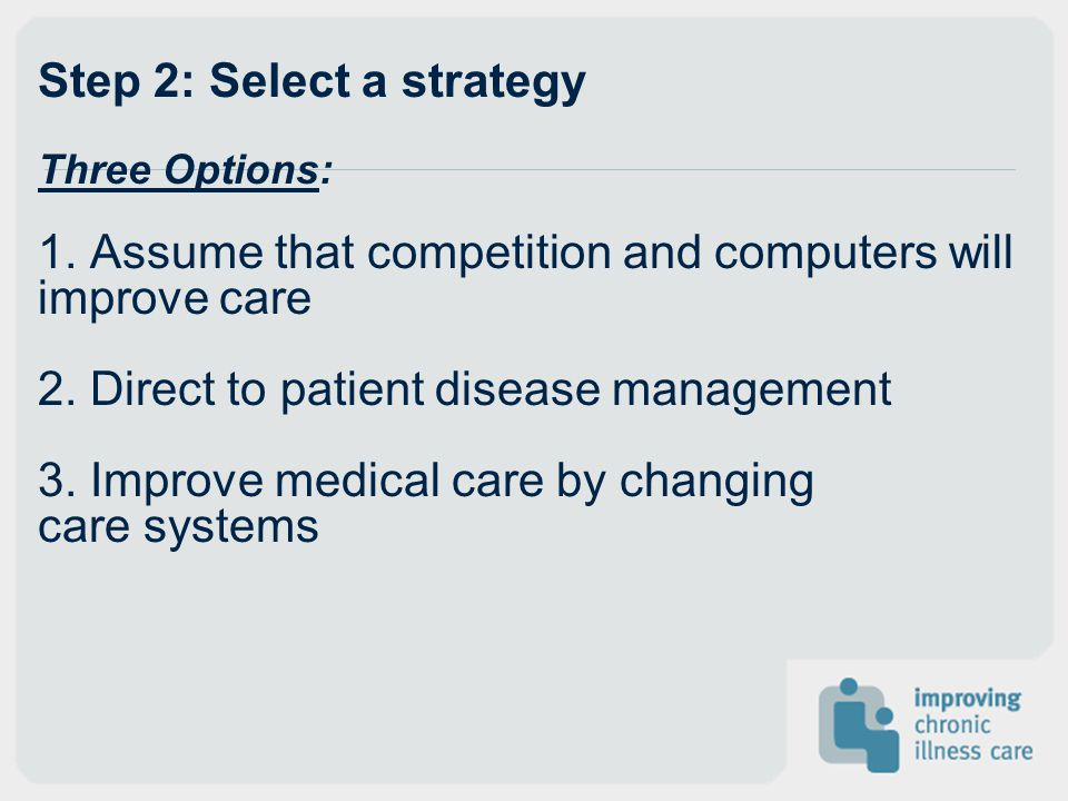 Step 2: Select a strategy Three Options: 1. Assume that competition and computers will improve care 2. Direct to patient disease management 3. Improve