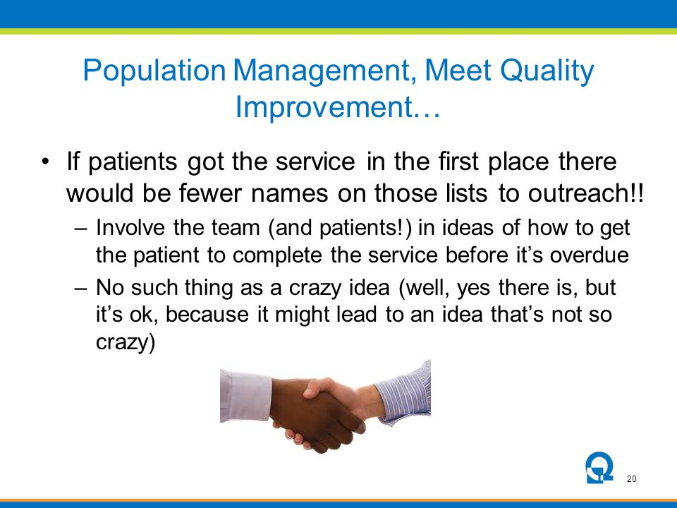 20 Population Management, Meet Quality Improvement… If patients got the service in the first place there would be fewer names on those lists to outrea