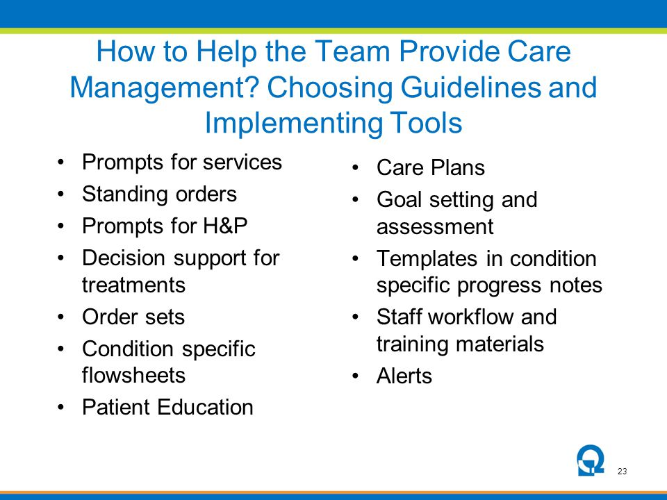 23 How to Help the Team Provide Care Management? Choosing Guidelines and Implementing Tools Prompts for services Standing orders Prompts for H&P Decis