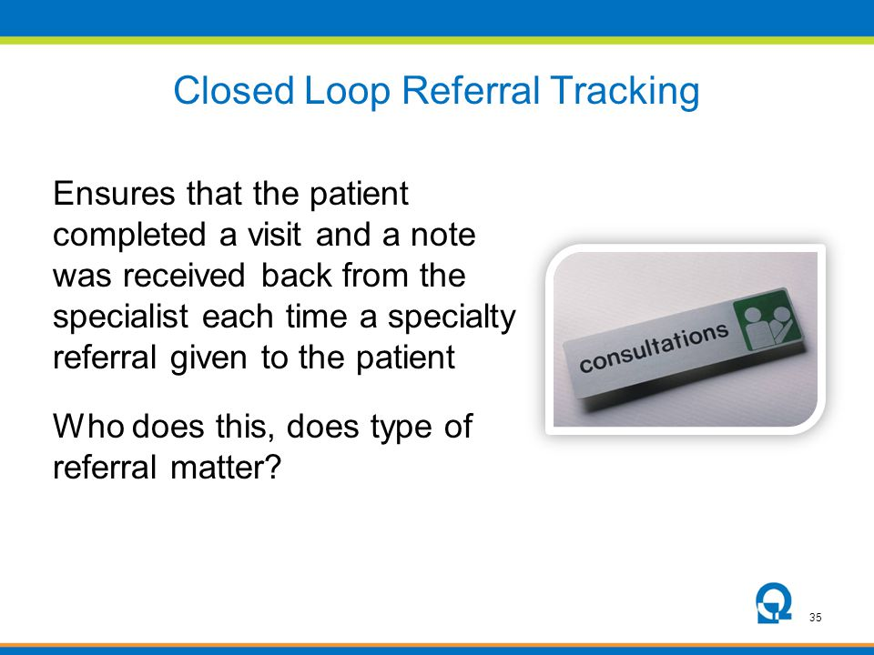 35 Closed Loop Referral Tracking Ensures that the patient completed a visit and a note was received back from the specialist each time a specialty ref