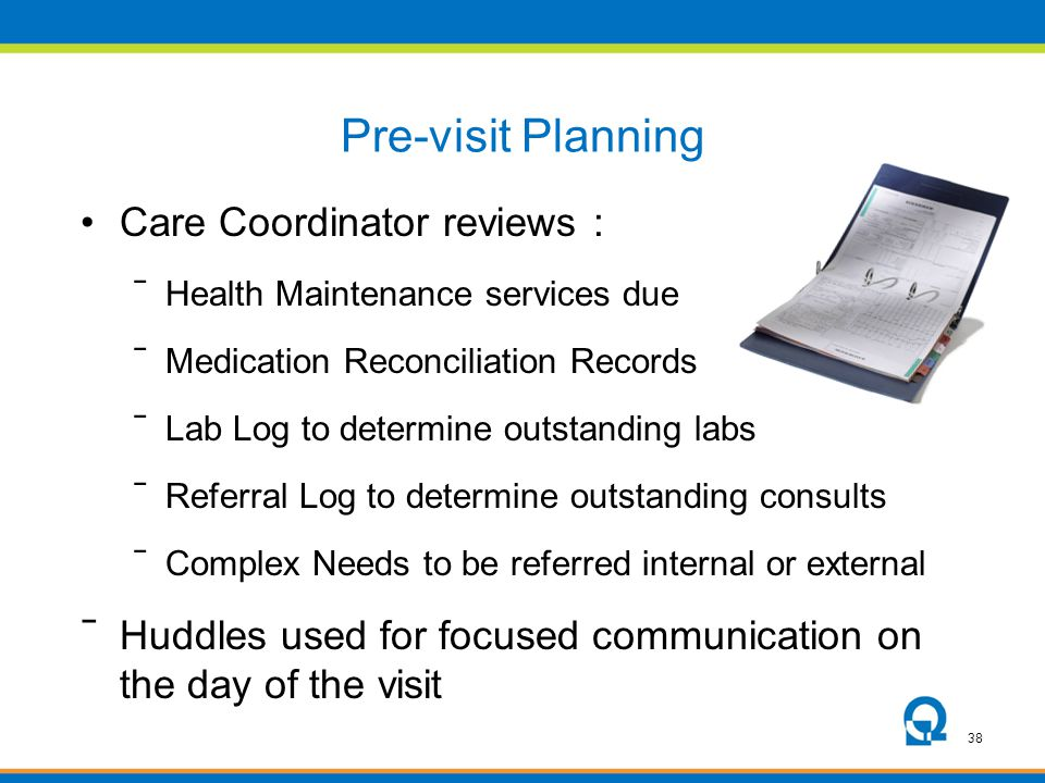 38 Pre-visit Planning Care Coordinator reviews : ⁻ Health Maintenance services due ⁻ Medication Reconciliation Records ⁻ Lab Log to determine outstand