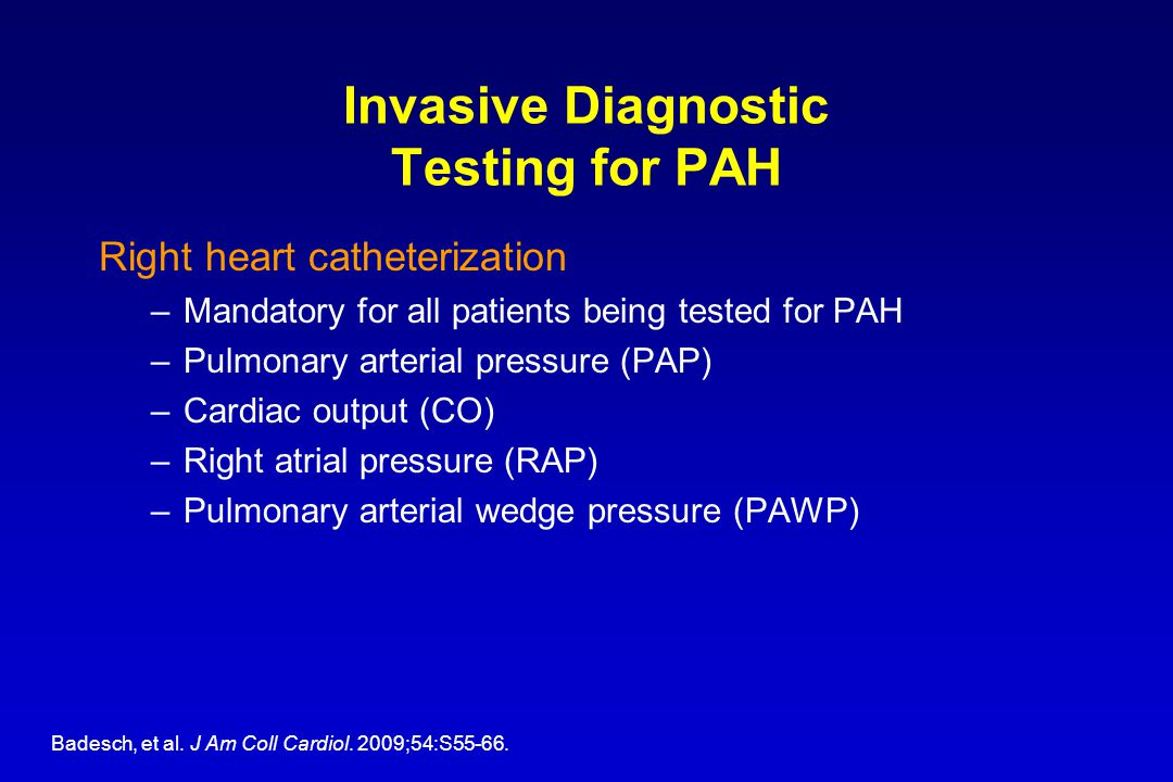 Invasive Diagnostic Testing for PAH Right heart catheterization –Mandatory for all patients being tested for PAH –Pulmonary arterial pressure (PAP) –C