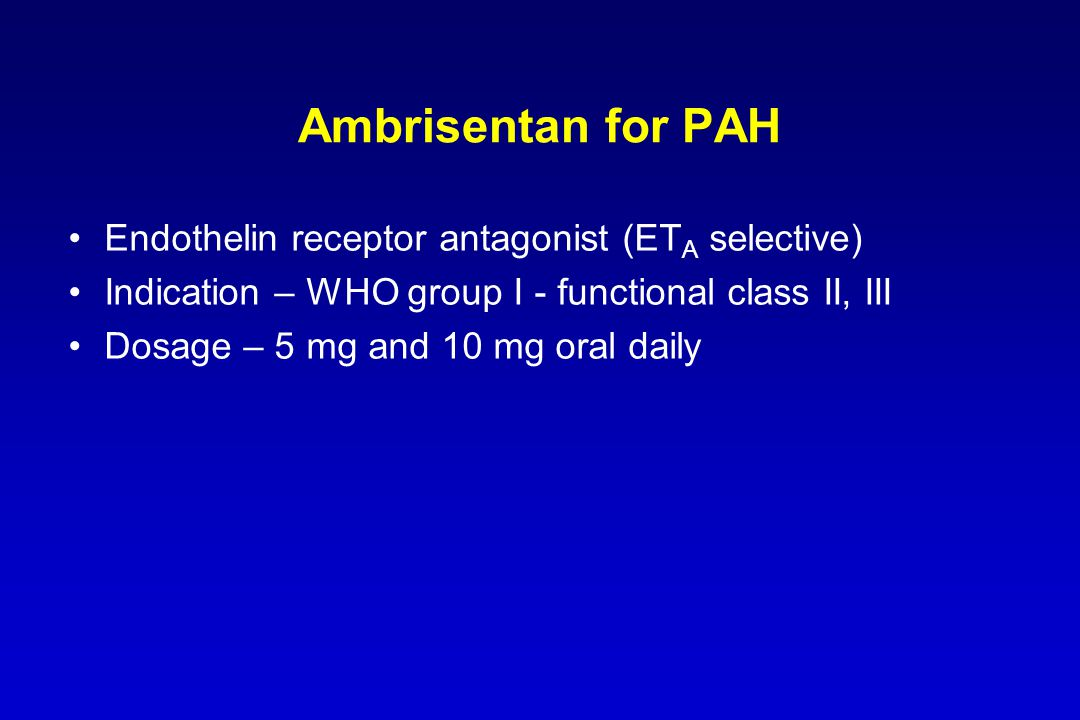 Ambrisentan for PAH Endothelin receptor antagonist (ET A selective) Indication – WHO group I - functional class II, III Dosage – 5 mg and 10 mg oral d