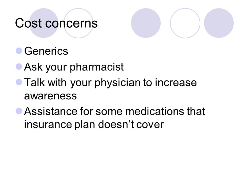 Cost concerns Generics Ask your pharmacist Talk with your physician to increase awareness Assistance for some medications that insurance plan doesn't cover