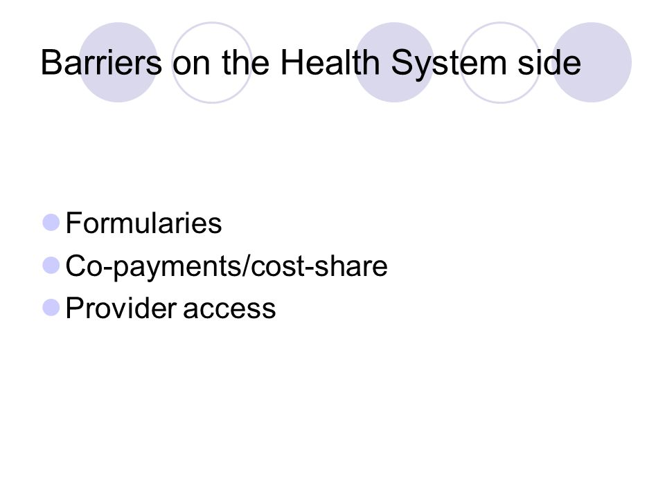 Barriers on the Health System side Formularies Co-payments/cost-share Provider access