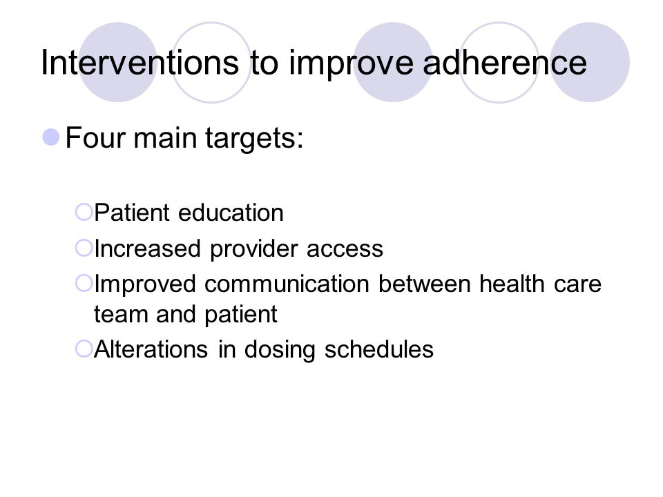 Interventions to improve adherence Four main targets:  Patient education  Increased provider access  Improved communication between health care team and patient  Alterations in dosing schedules