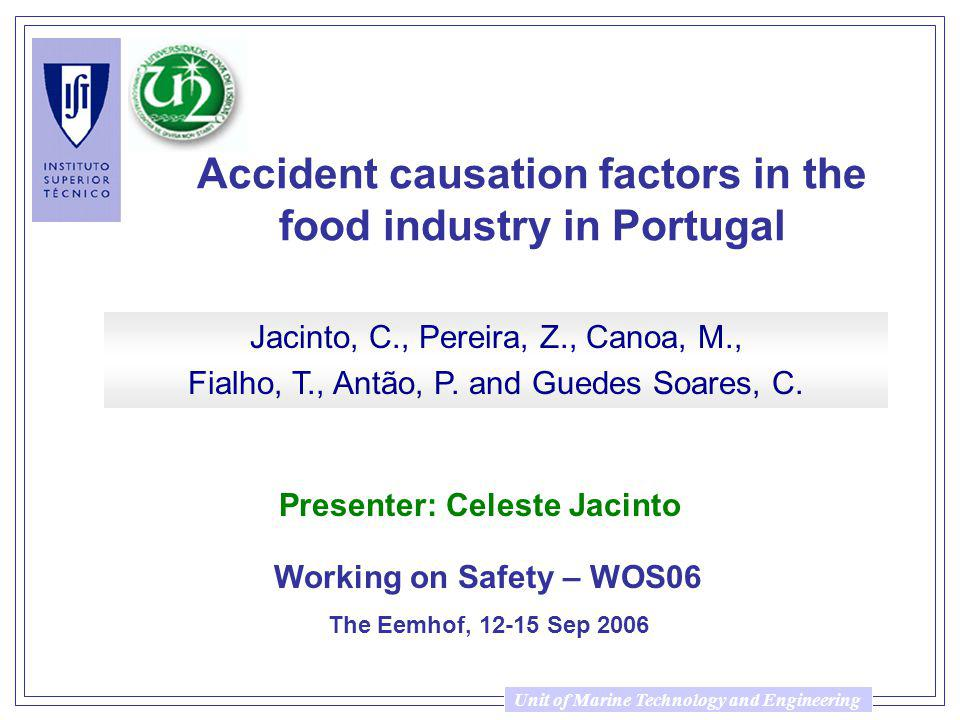 Unit of Marine Technology and Engineering Accident causation factors in the food industry in Portugal Working on Safety – WOS06 The Eemhof, 12-15 Sep 2006 Jacinto, C., Pereira, Z., Canoa, M., Fialho, T., Antão, P.
