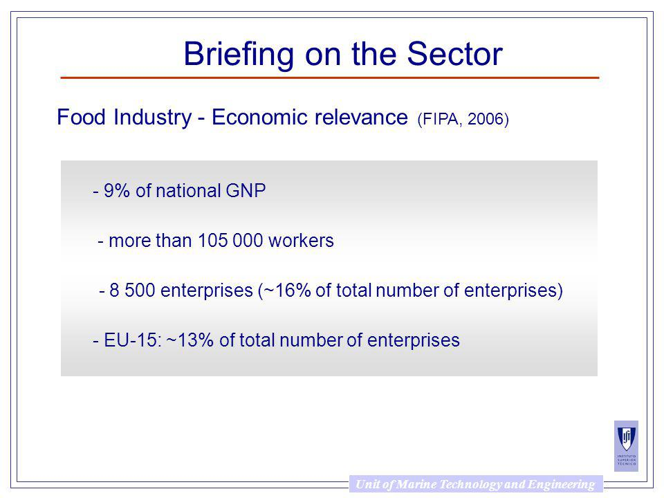 Unit of Marine Technology and Engineering Briefing on the Sector - 9% of national GNP - more than 105 000 workers - 8 500 enterprises (~16% of total number of enterprises) - EU-15: ~13% of total number of enterprises Food Industry - Economic relevance (FIPA, 2006)