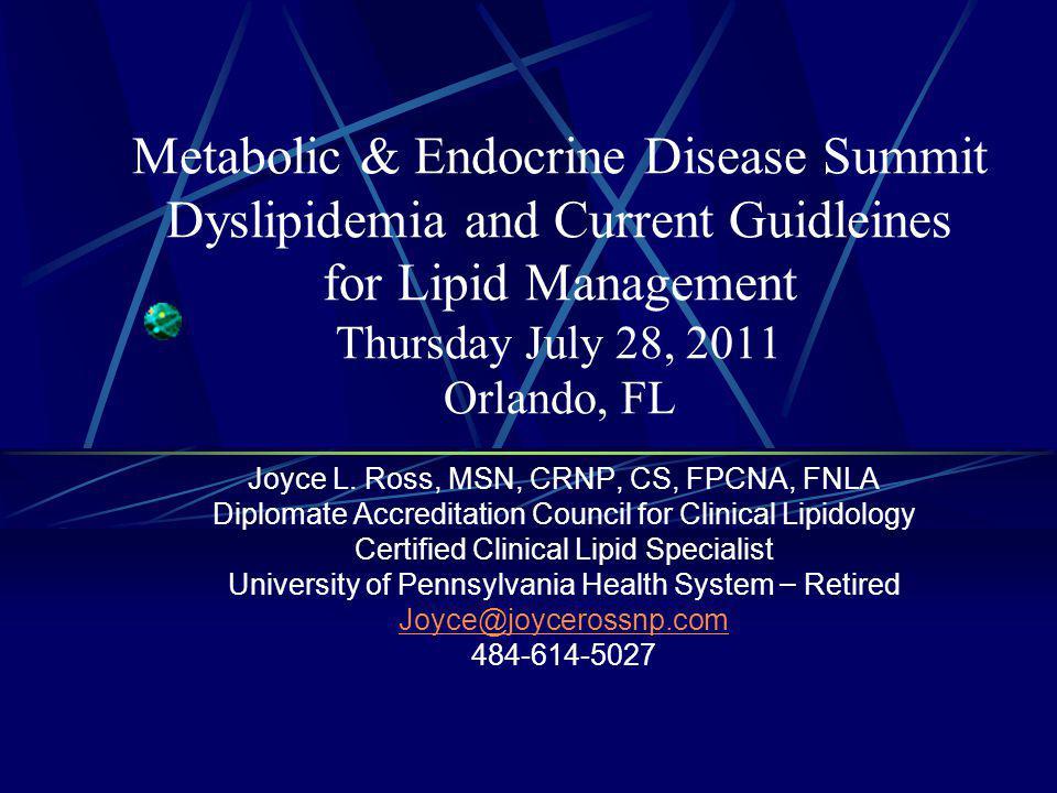 Metabolic & Endocrine Disease Summit Dyslipidemia and Current Guidleines for Lipid Management Thursday July 28, 2011 Orlando, FL Joyce L.