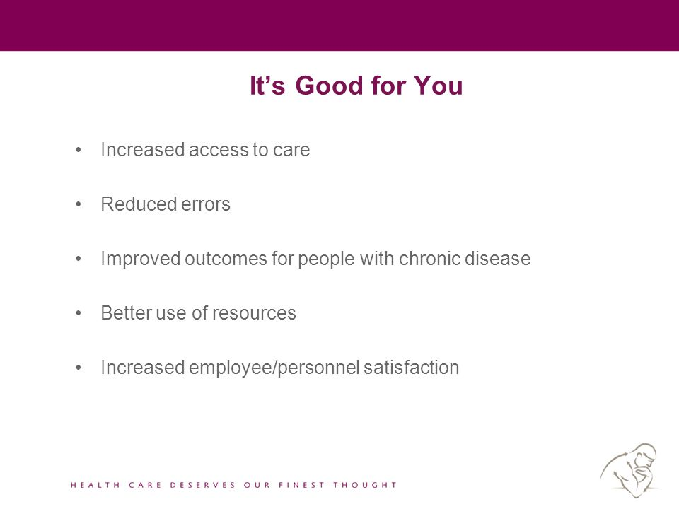 It's Good for You Increased access to care Reduced errors Improved outcomes for people with chronic disease Better use of resources Increased employee