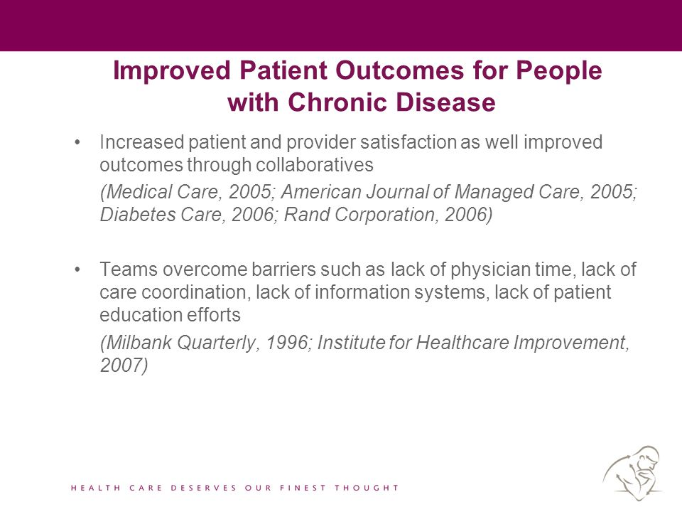 Improved Patient Outcomes for People with Chronic Disease Increased patient and provider satisfaction as well improved outcomes through collaboratives