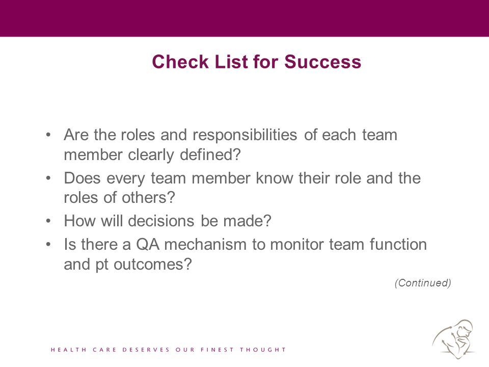 Check List for Success Are the roles and responsibilities of each team member clearly defined? Does every team member know their role and the roles of