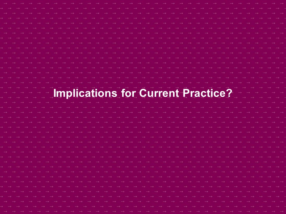 Implications for Current Practice?