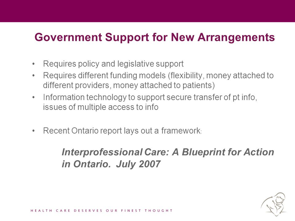 Government Support for New Arrangements Requires policy and legislative support Requires different funding models (flexibility, money attached to diff