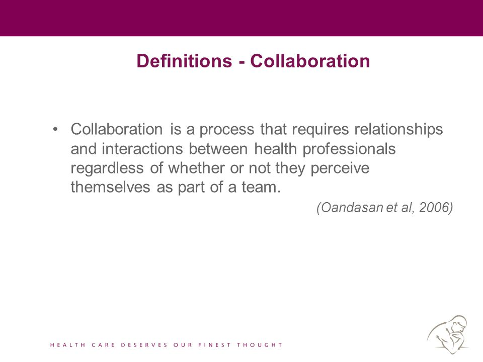 Definitions - Collaboration Collaboration is a process that requires relationships and interactions between health professionals regardless of whether