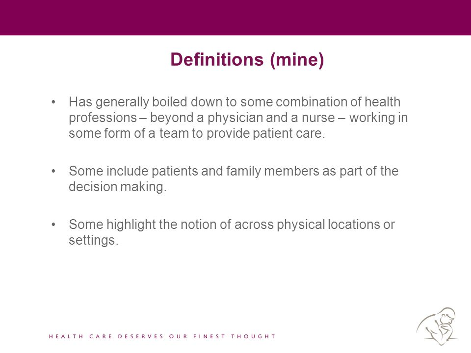 Definitions (mine) Has generally boiled down to some combination of health professions – beyond a physician and a nurse – working in some form of a te