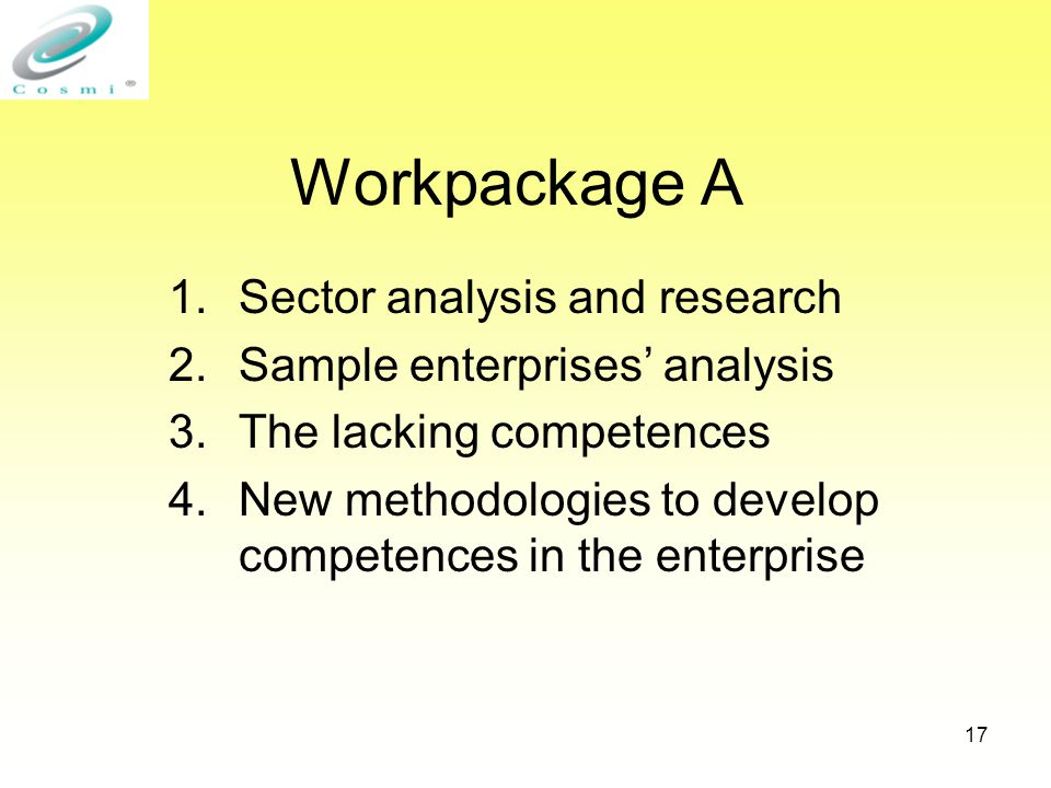 17 Workpackage A 1.Sector analysis and research 2.Sample enterprises' analysis 3.The lacking competences 4.New methodologies to develop competences in the enterprise