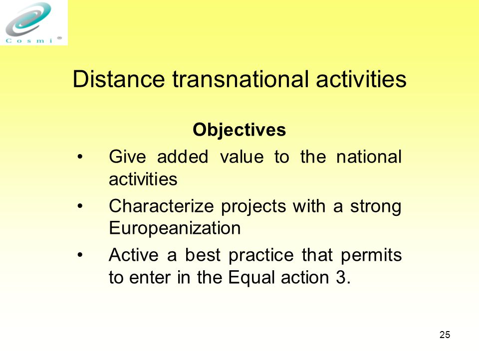 25 Distance transnational activities Objectives Give added value to the national activities Characterize projects with a strong Europeanization Active a best practice that permits to enter in the Equal action 3.