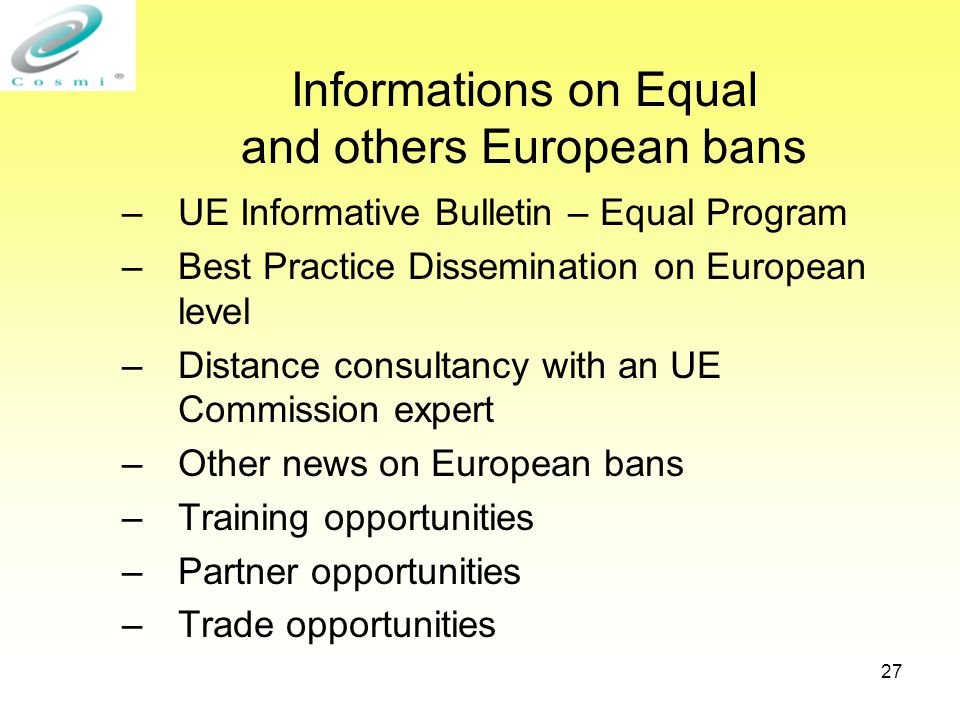 27 Informations on Equal and others European bans –UE Informative Bulletin – Equal Program –Best Practice Dissemination on European level –Distance consultancy with an UE Commission expert –Other news on European bans –Training opportunities –Partner opportunities –Trade opportunities