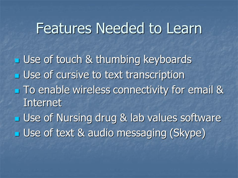 Features Needed to Learn Use of touch & thumbing keyboards Use of touch & thumbing keyboards Use of cursive to text transcription Use of cursive to text transcription To enable wireless connectivity for email & Internet To enable wireless connectivity for email & Internet Use of Nursing drug & lab values software Use of Nursing drug & lab values software Use of text & audio messaging (Skype) Use of text & audio messaging (Skype)