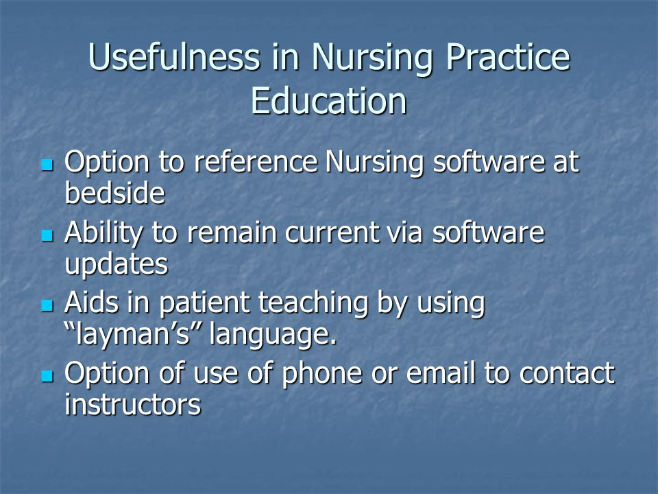 Usefulness in Nursing Practice Education Option to reference Nursing software at bedside Option to reference Nursing software at bedside Ability to remain current via software updates Ability to remain current via software updates Aids in patient teaching by using layman's language.