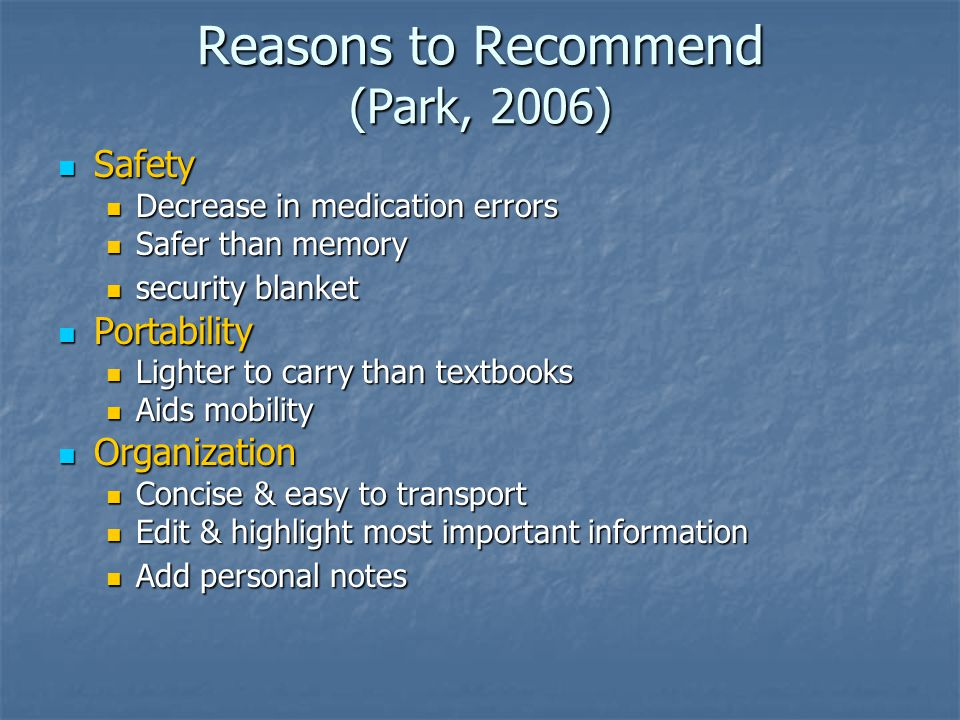 Reasons to Recommend (Park, 2006) Safety Safety Decrease in medication errors Decrease in medication errors Safer than memory Safer than memory security blanket security blanket Portability Portability Lighter to carry than textbooks Lighter to carry than textbooks Aids mobility Aids mobility Organization Organization Concise & easy to transport Concise & easy to transport Edit & highlight most important information Edit & highlight most important information Add personal notes Add personal notes
