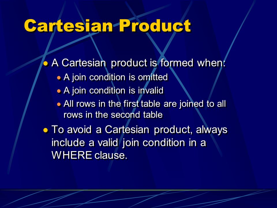 Cartesian Product A Cartesian product is formed when: A join condition is omitted A join condition is invalid All rows in the first table are joined to all rows in the second table To avoid a Cartesian product, always include a valid join condition in a WHERE clause.