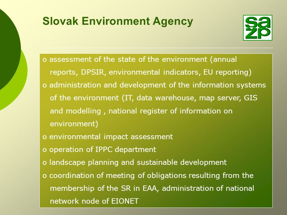 Slovak Environment Agency o assessment of the state of the environment (annual reports, DPSIR, environmental indicators, EU reporting) o administration and development of the information systems of the environment (IT, data warehouse, map server, GIS and modelling, national register of information on environment) o environmental impact assessment o operation of IPPC department o landscape planning and sustainable development o coordination of meeting of obligations resulting from the membership of the SR in EAA, administration of national network node of EIONET